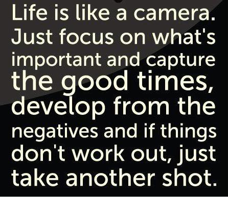 Life is like a camera. Just focus on what's important and capture the good times, develop from the negatives and if things don't work out, Just take another shot.